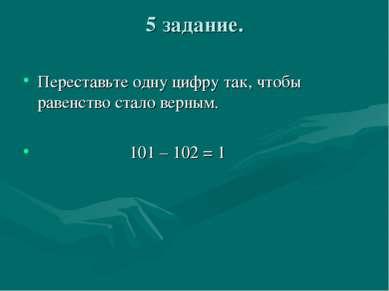 5 задание. Переставьте одну цифру так, чтобы равенство стало верным. 101 – 10...