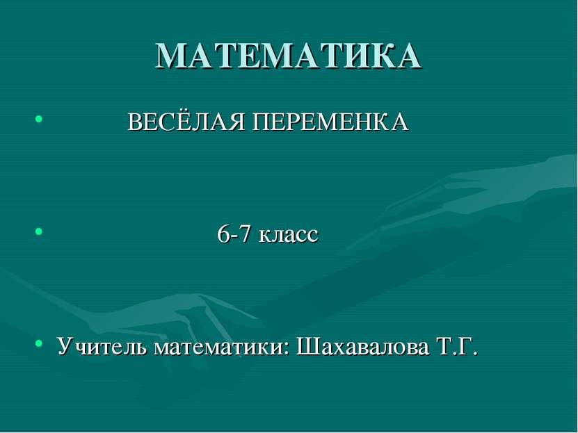 МАТЕМАТИКА ВЕСЁЛАЯ ПЕРЕМЕНКА 6-7 класс Учитель математики: Шахавалова Т.Г.