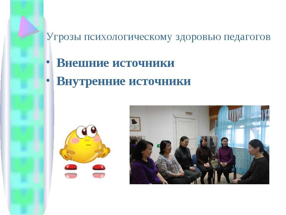 Угрозы психологическому здоровью педагогов Внешние источники Внутренние источ...
