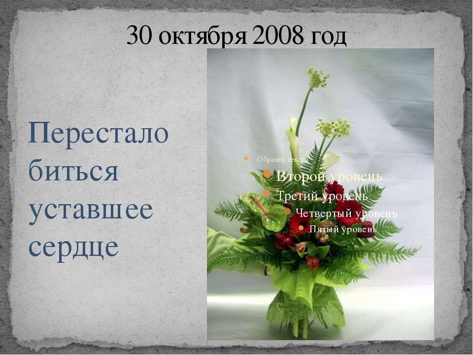 30 октября 2008 год Перестало биться уставшее сердце