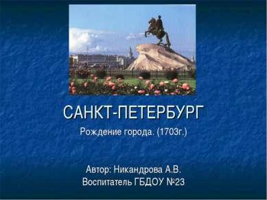 САНКТ-ПЕТЕРБУРГ Рождение города. (1703г.) Автор: Никандрова А.В. Воспитатель ...