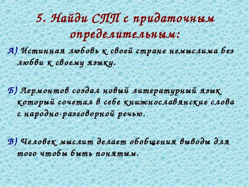 5. Найди СПП с придаточным определительным: А) Истинная любовь к своей стране...