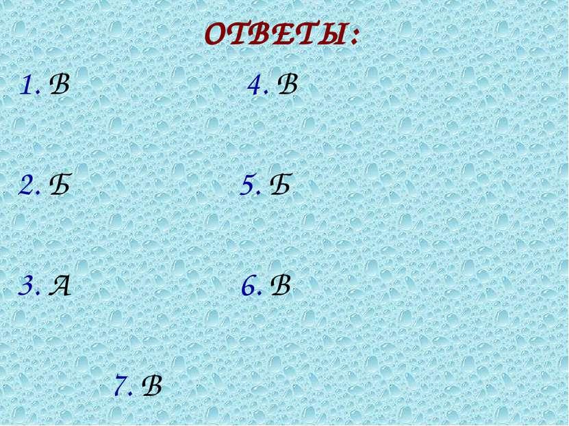 ОТВЕТЫ: 1. В 4. В 2. Б 5. Б 3. А 6. В 7. В