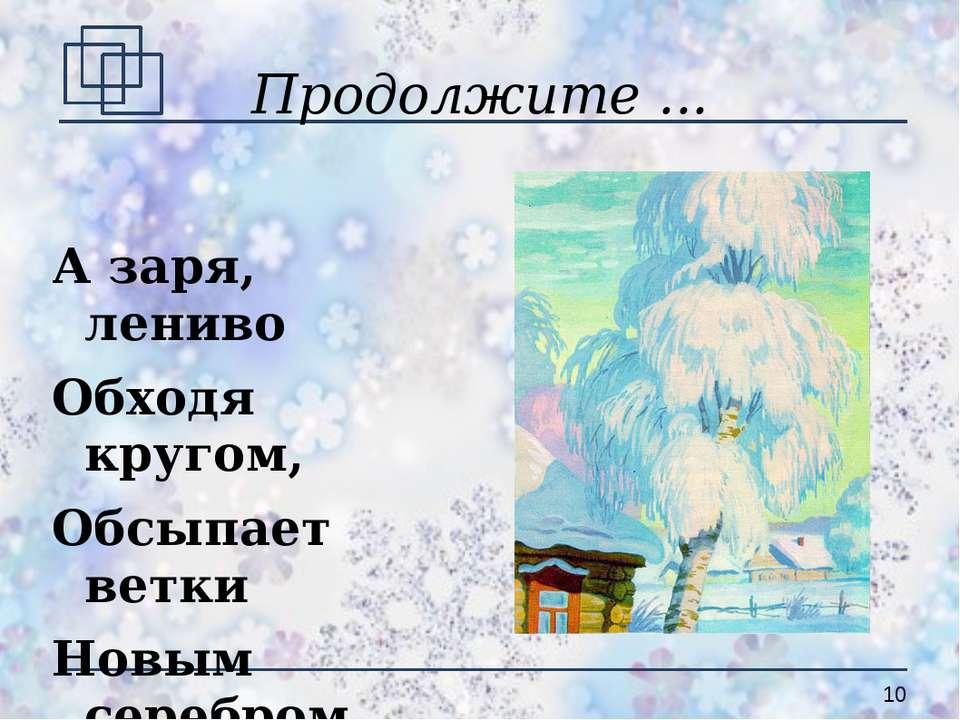 Продолжите ... А заря, лениво Обходя кругом, Обсыпает ветки Новым серебром. (...