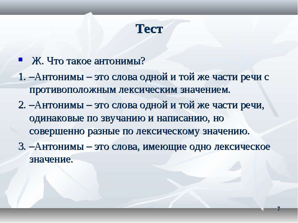 Тест Ж. Что такое антонимы? 1. –Антонимы – это слова одной и той же части реч...