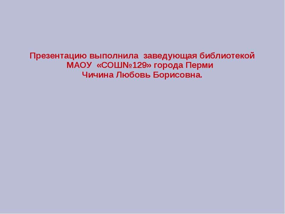Презентацию выполнила заведующая библиотекой МАОУ «СОШ№129» города Перми Чичи...