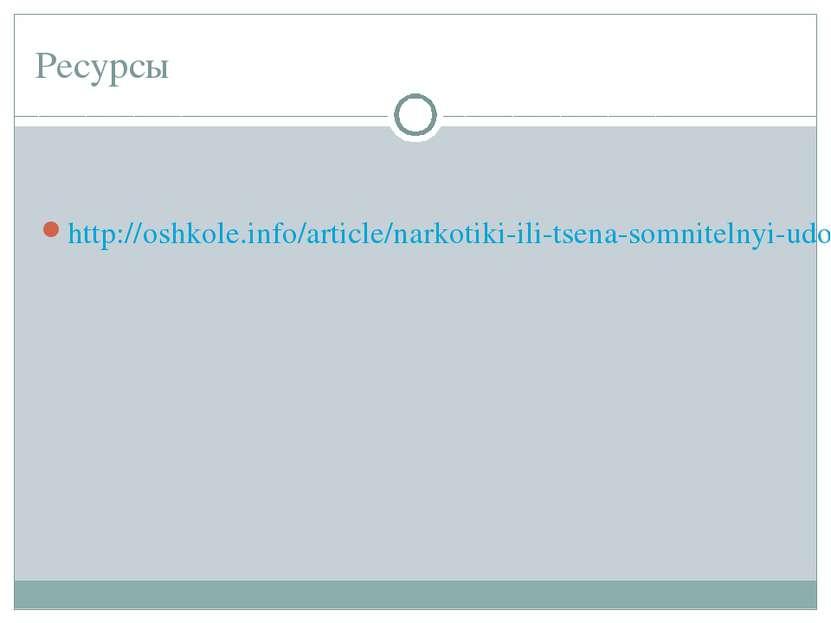 Ресурсы http://oshkole.info/article/narkotiki-ili-tsena-somnitelnyi-udovolstv...