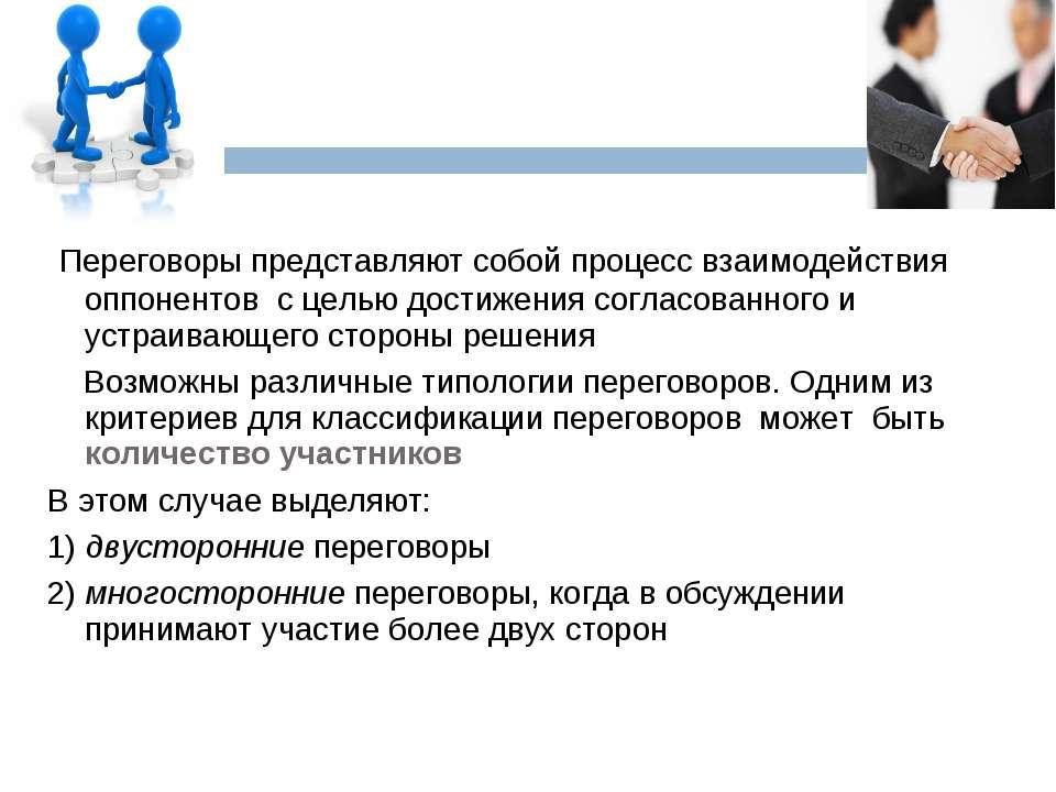 Переговоры представляют собой процесс взаимодействия оппонентов с целью дости...