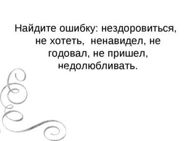 Найдите ошибку: нездоровиться, не хотеть, ненавидел, не годовал, не пришел, н...