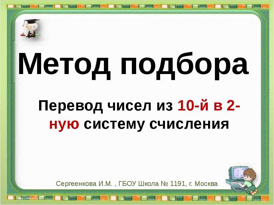 Сергеенкова И.М. - ГБОУ Школа № 1191 г. Москва Перевод чисел из 10-й в 2-ную ...