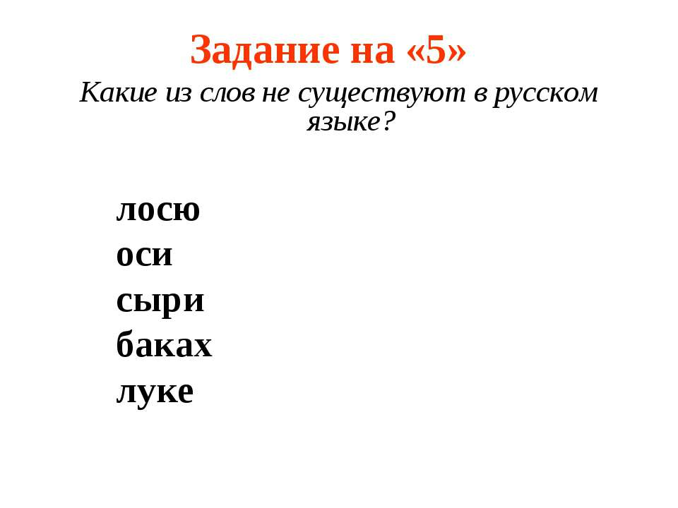 Задание на «5» Какие из слов не существуют в русском языке? лосю оси сыри бак...