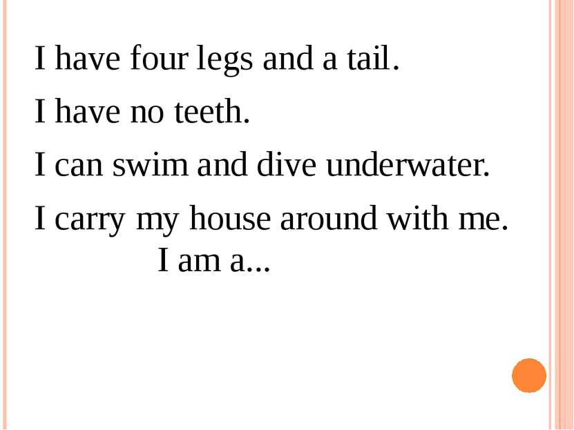 I have four legs and a tail.  I have no teeth.  I can swim and dive underwate...