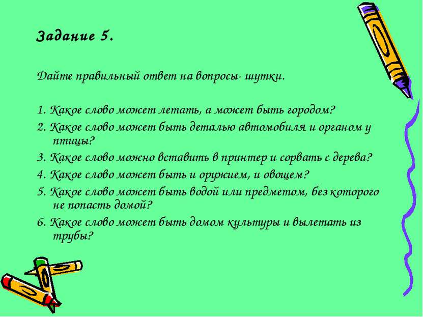 Задание 5. Дайте правильный ответ на вопросы- шутки. 1. Какое слово может лет...