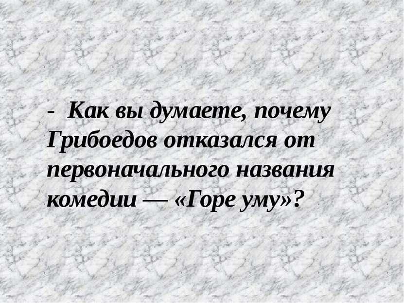 - Как вы думаете, почему Грибоедов отказался от первоначального названия коме...