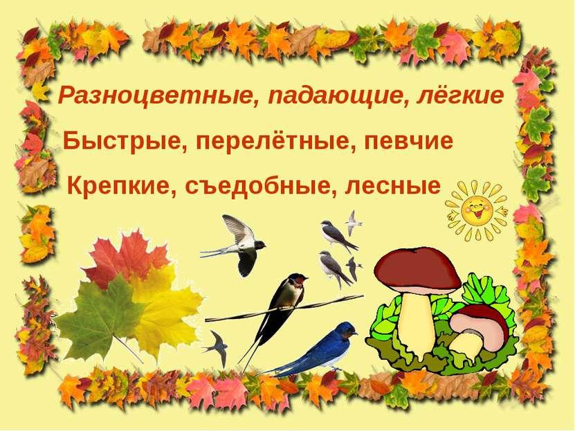 Разноцветные, падающие, лёгкие Крепкие, съедобные, лесные Быстрые, перелётные...
