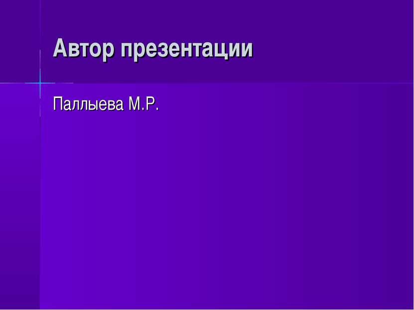 Автор презентации Паллыева М.Р.
