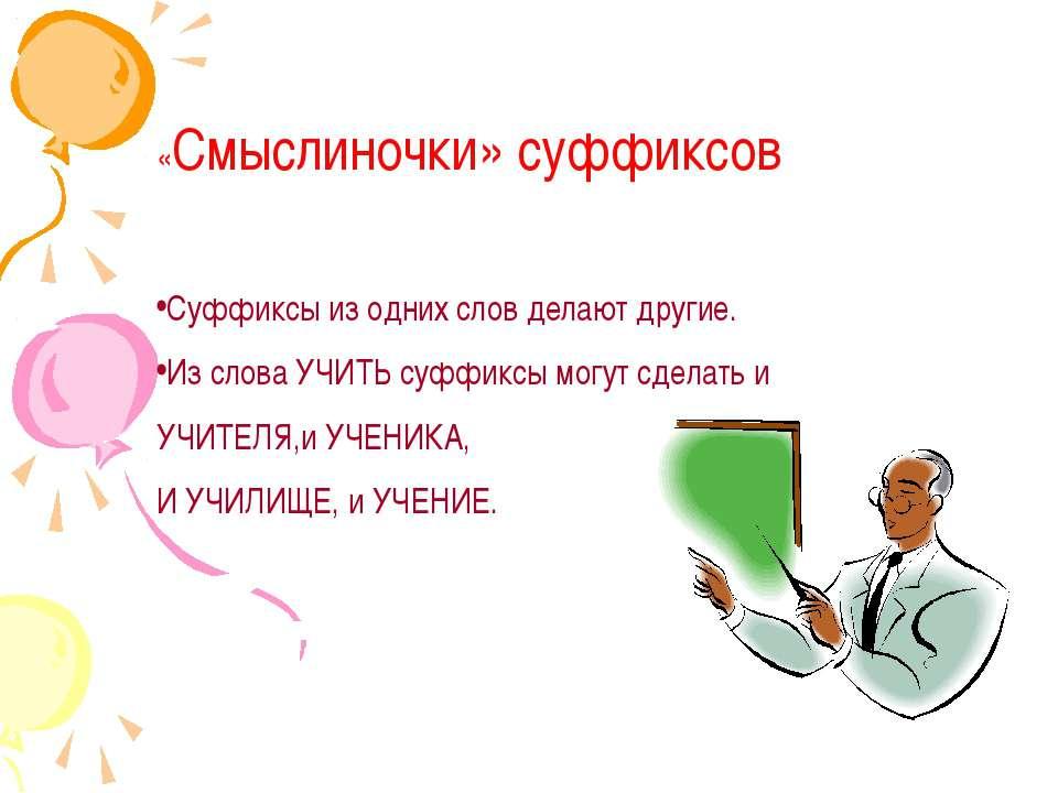 «Смыслиночки» суффиксов Суффиксы из одних слов делают другие. Из слова УЧИТЬ ...
