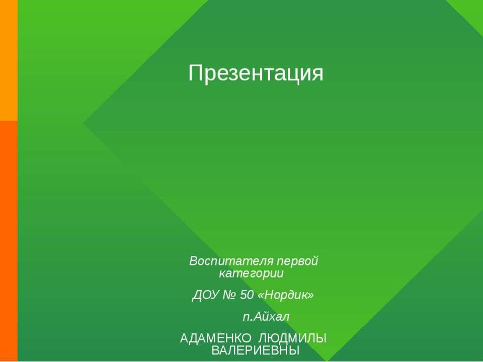Презентация Воспитателя первой категории ДОУ № 50 «Нордик» п.Айхал АДАМЕНКО Л...