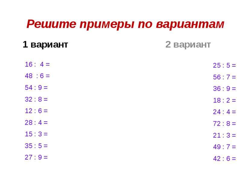 Решите примеры по вариантам 1 вариант 16 : 4 = 48 : 6 = 54 : 9 = 32 : 8 = 12 ...