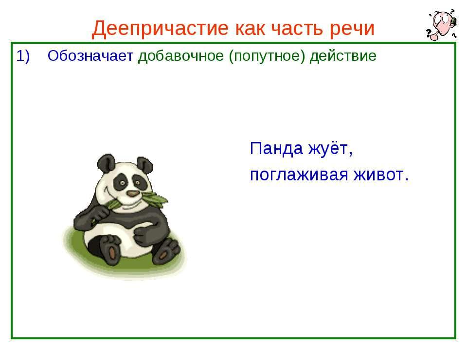 Деепричастие как часть речи Обозначает добавочное (попутное) действие Панда ж...