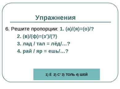 Упражнения 6. Решите пропорции: 1. (а)/(я)=(о)/? 2. (в)/(ф)=(з')/(?) 3. лад /...