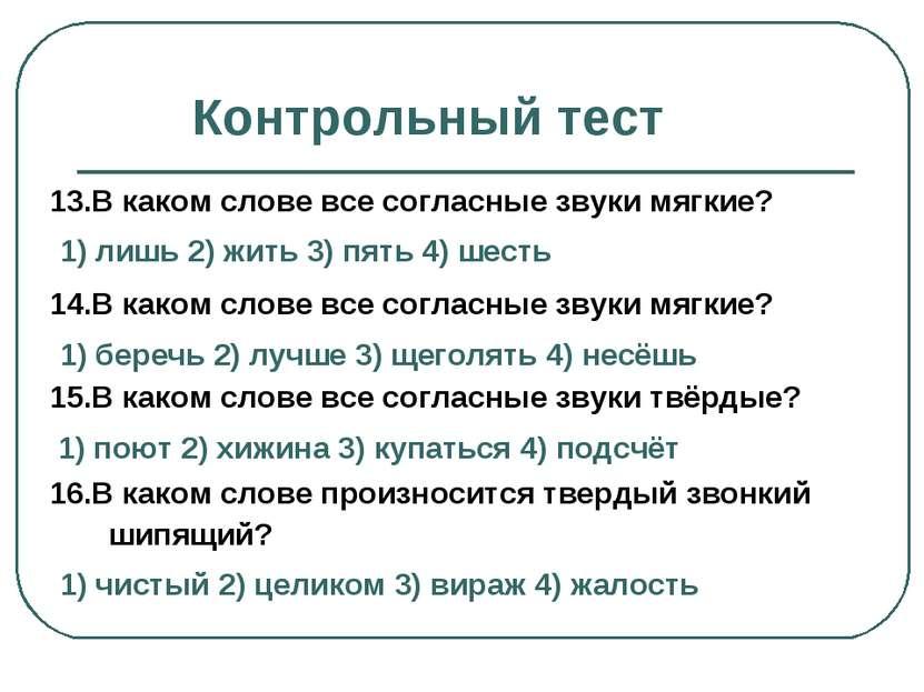Контрольный тест 13.В каком слове все согласные звуки мягкие? 1) лишь 2) жить...
