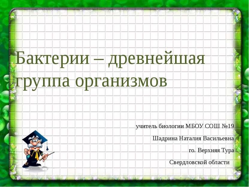 Бактерии – древнейшая группа организмов учитель биологии МБОУ СОШ №19 Шадрина...