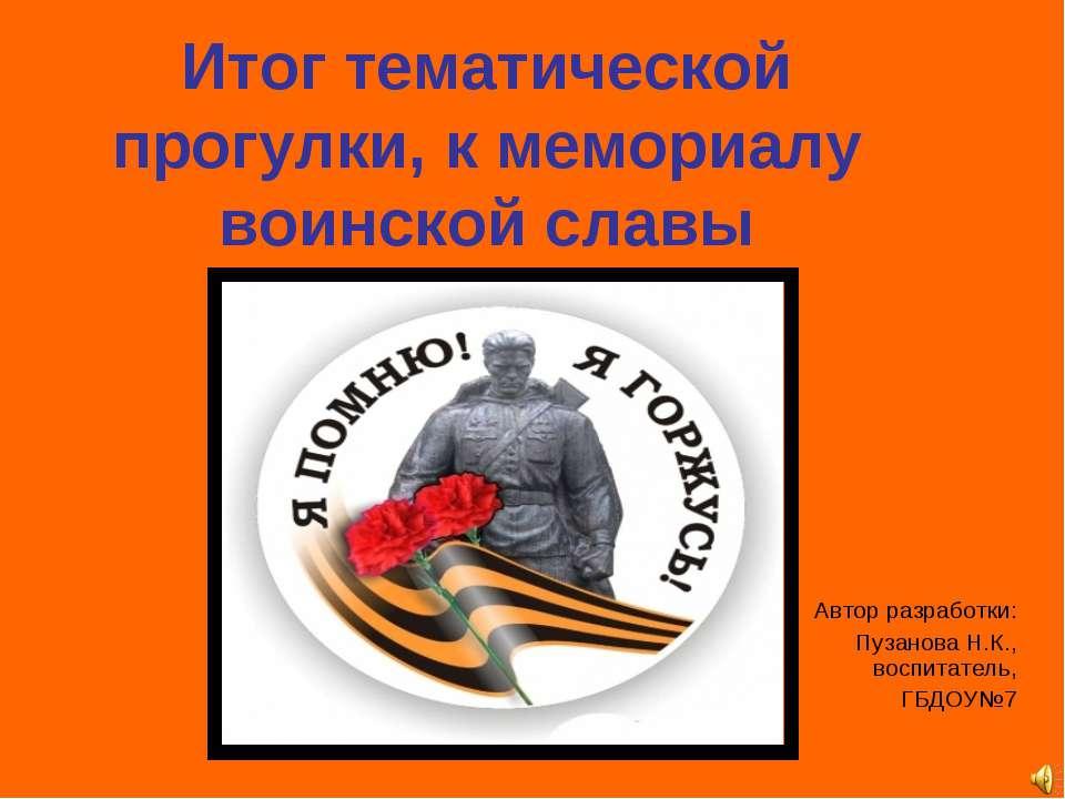 Итог тематической прогулки, к мемориалу воинской славы Автор разработки: Пуза...