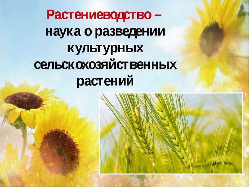 Растениеводство – наука о разведении культурных сельскохозяйственных растений