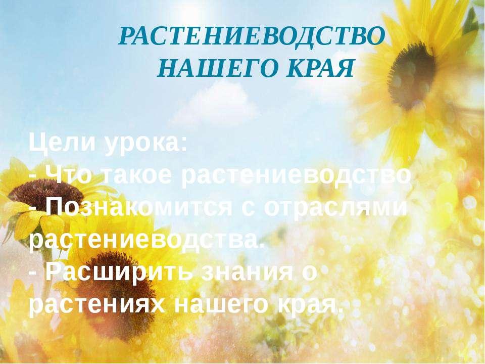 РАСТЕНИЕВОДСТВО НАШЕГО КРАЯ Цели урока: - Что такое растениеводство - Познако...