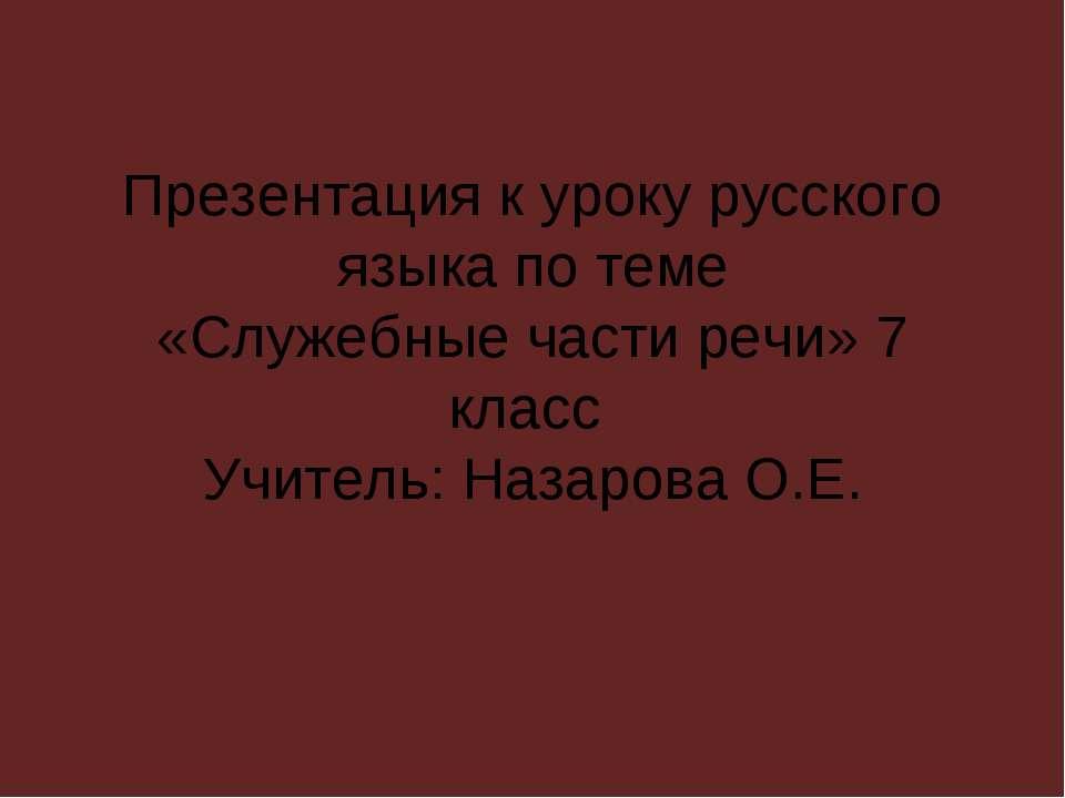 Презентация к уроку русского языка по теме «Служебные части речи» 7 класс Учи...