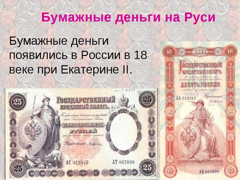 Бумажные деньги на Руси Бумажные деньги появились в России в 18 веке при Екат...