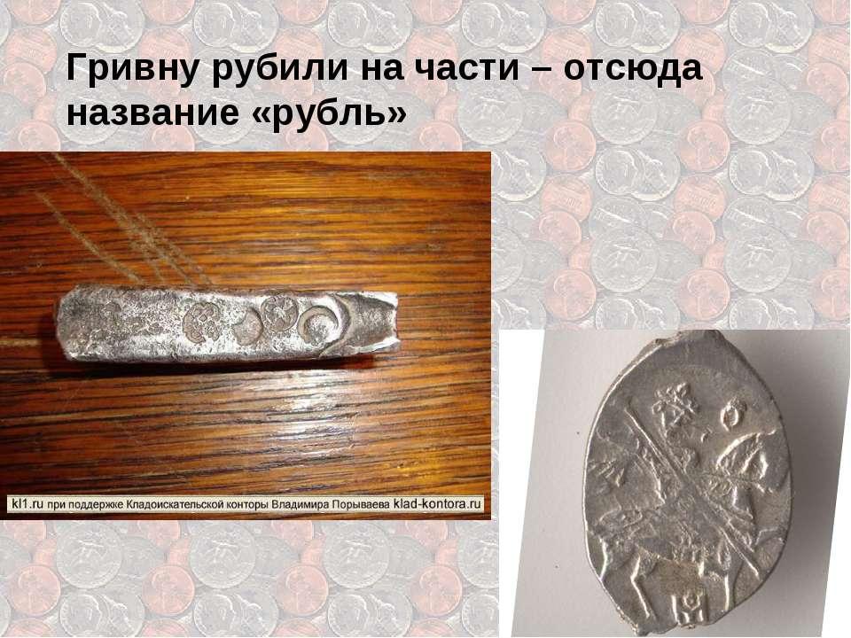 Гривну рубили на части – отсюда название «рубль»