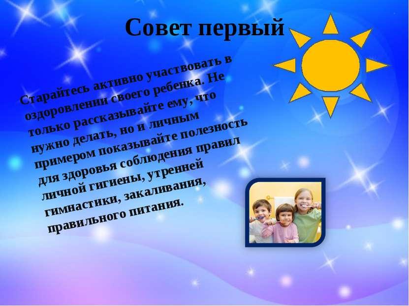 Совет первый Старайтесь активно участвовать в оздоровлении своего ребенка. Не...