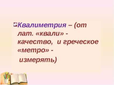 Квалиметрия – (от лат. «квали» - качество, и греческое «метро» - измерять)