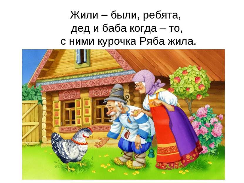 Жили – были, ребята, дед и баба когда – то, с ними курочка Ряба жила.