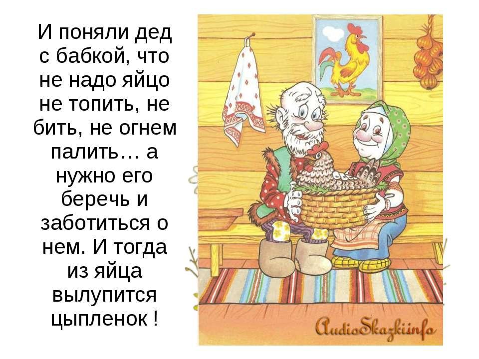 И поняли дед с бабкой, что не надо яйцо не топить, не бить, не огнем палить… ...