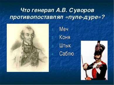 Что генерал А.В. Суворов противопоставлял «пуле-дуре»? Меч Коня Штык Саблю