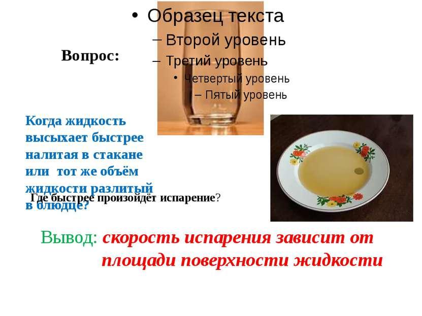 Вопрос: Когда жидкость высыхает быстрее налитая в стакане или тот же объём жи...