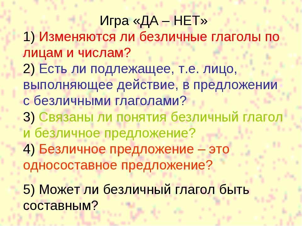 Игра «ДА – НЕТ» 1) Изменяются ли безличные глаголы по лицам и числам? 2) Есть...