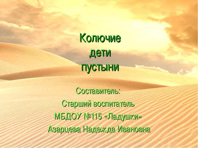 Колючие дети пустыни Составитель: Старший воспитатель МБДОУ №115 «Ладушки» Аз...