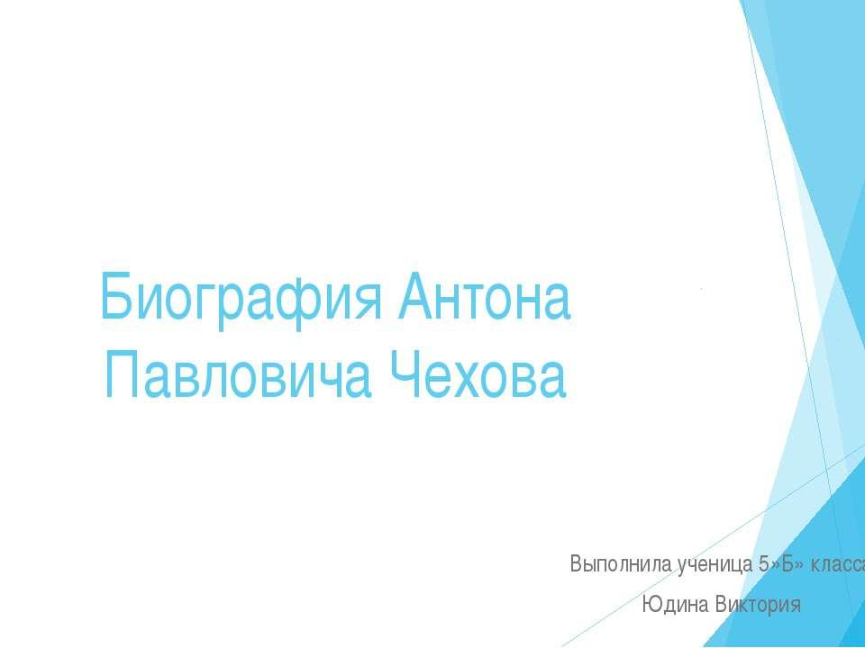 Биография Антона Павловича Чехова Выполнила ученица 5»Б» класса Юдина Виктория