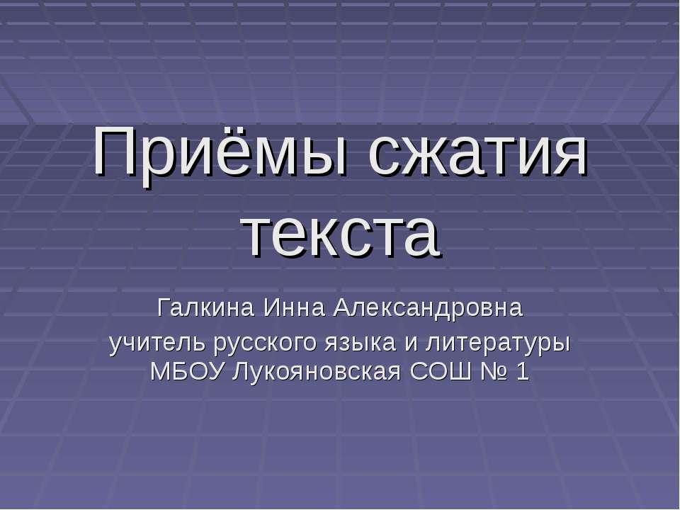 Приёмы сжатия текста Галкина Инна Александровна учитель русского языка и лите...