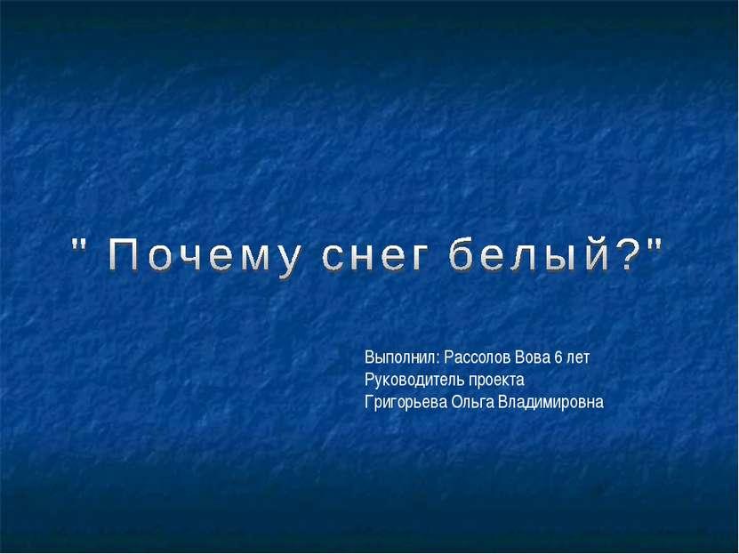 Выполнил: Рассолов Вова 6 лет Руководитель проекта Григорьева Ольга Владимировна