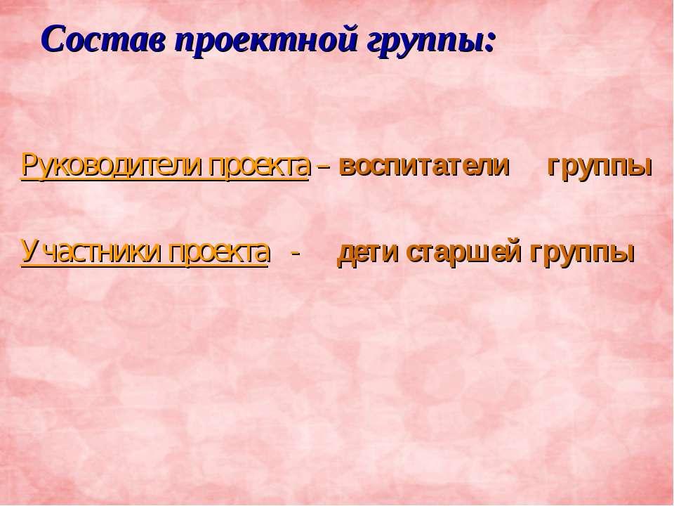 Состав проектной группы: Руководители проекта – воспитатели группы Участники ...