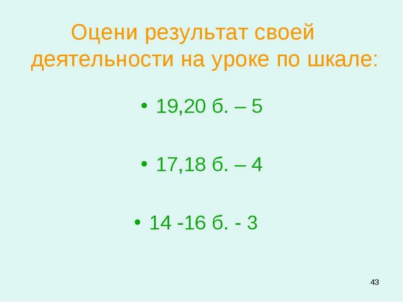 * Оцени результат своей деятельности на уроке по шкале: 19,20 б. – 5 17,18 б....