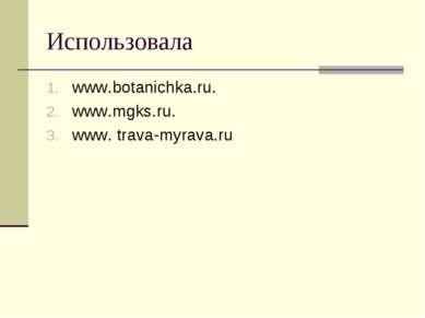 Использовала www.botanichka.ru. www.mgks.ru. www. trava-myrava.ru