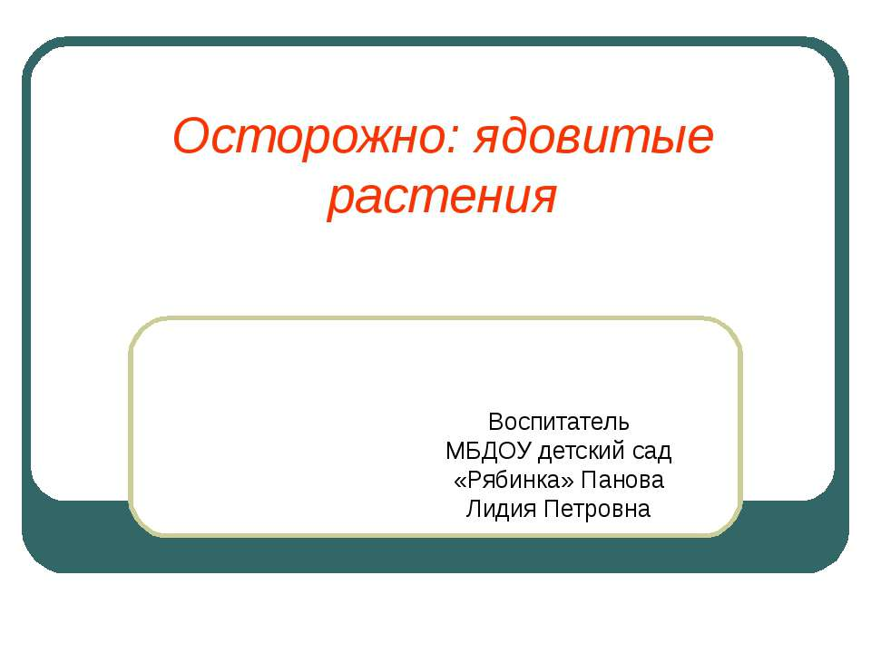 Осторожно: ядовитые растения Воспитатель МБДОУ детский сад «Рябинка» Панова Л...