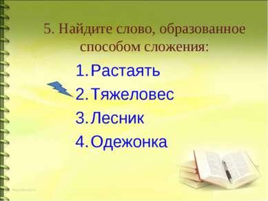 5. Найдите слово, образованное способом сложения: Растаять Тяжеловес Лесник О...