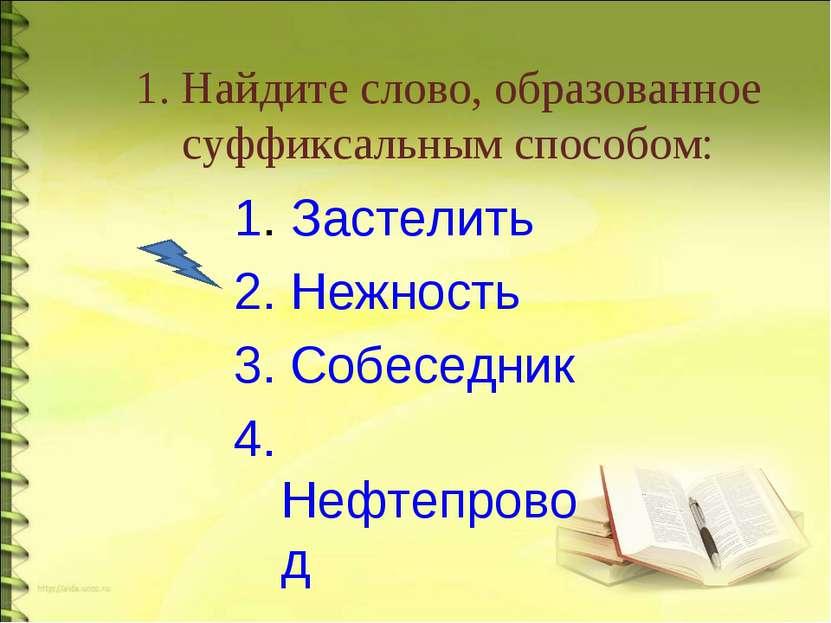 1. Найдите слово, образованное суффиксальным способом: 1. Застелить 2. Нежнос...